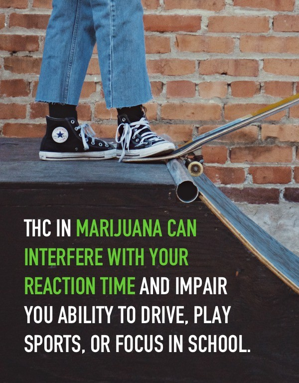 THC in marijuana can interfere with your reaction time and impair your ability to drive, play sports, or focus in school.